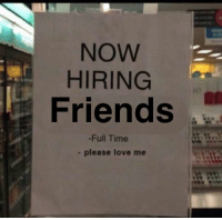 Friends, Love, and Time: NOW  HIRING  Friends  -Full Time  - please love me