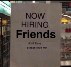 Meirl: NOW  HIRING  Friends  -Full Time  please love me Meirl