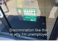 Now Hiring: NOW HIRING !  HAPPY  PEOPLE  Discrimination like this  is why I'm unemployed