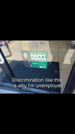 I hate people who discriminate by Tasty-knees FOLLOW HERE 4 MORE MEMES.: NOW HIRING  HAPPY  PEOPLE  Discrimination like this  is why I'm unemployed I hate people who discriminate by Tasty-knees FOLLOW HERE 4 MORE MEMES.