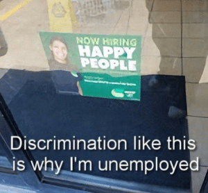 Memes, Happy, and Why: NOW HIRING  HAPPY  PEOPLE  Discrimination like this  is why I'm unemployed innapropriate memes