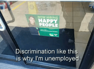 Yep there's no other reason: NOW HIRING  HAPPY  PEOPLE  Discrimination like this  is why I'm unemployed Yep there's no other reason