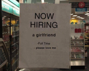 Now Hiring: NOW  HIRING  ie  a girlfriend  -Full Time  - please love me