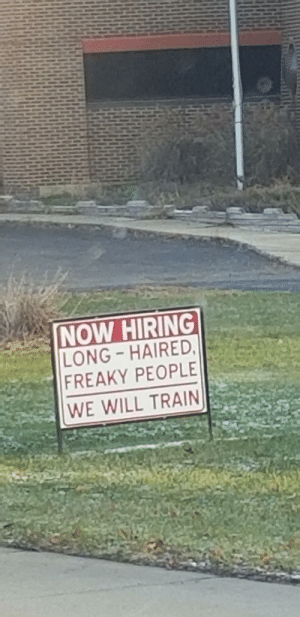 Train, Accepted, and Will: NOW HIRING  LONG-HAIRED,  FREAKY PEOPLE  WE WILL TRAIN Finally accepted into society!