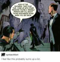 "Batman, Http, and Time: NOW HIT THE  SHOWERS. TAKE YOUR  TIME. COME UP WITH OTHER  REASONS YOU'RE A TERRIBLE  PERSON AND ILL SHOOT  THOSE ARGUMENTS DOWN  WHEN YOU GET BACK  syntactition  I feel like this probably sums up a lot. <p>Batman can be really wholesome via /r/wholesomememes <a href=""http://ift.tt/2zBk165"">http://ift.tt/2zBk165</a></p>"
