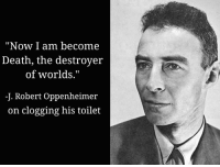 """Destroyer Of Worlds: """"Now I am become  Death, the destroyer  of worlds.""""  -J. Robert Oppenheimer  on clogging his toilet"""