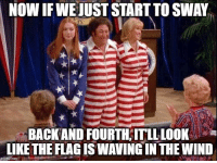 Memes, 4th of July, and Happy: NOW IF WEJUST START TO SWAY  BACKAND FOURTH;ITLLLOOK  LIKE THE FLAG IS WAVING IN THE WIND Happy 4th of July!  BURN!!! (That '70s Show) LIKE, COMMENT, & SHARE!