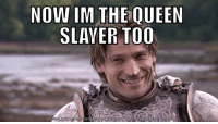 NOW IM THE QUEEN  SLAYER TOO  AD MEME GENERATOR FROM HTTP8M MEME CRUNCH COM [All Spoilers] Prediction for Next Season