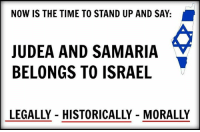 Memes, Israel, and Time: NOW IS THE TIME TO STAND UP AND SAY:  JUDEA AND SAMARIA  BELONGS TO ISRAEL  LEGALLY - HISTORICALLY MORALLY SHARE if you agree!