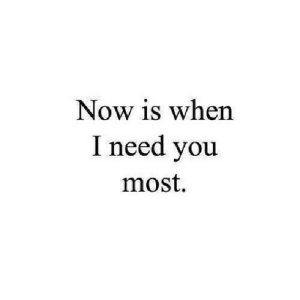 Http, Net, and You: Now is when  I need you  most. http://iglovequotes.net/