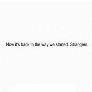 Http, Back, and Net: Now it's back to the way we started. Strangers. http://iglovequotes.net/