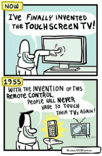 touch screen: NOW  I've FINALLY INVENTeD  The TOUCH ScReeN TV!  1955  WITH THe INveNTION oF THIS  ReMOTE CONTROL,  PeopLe WILL NeveR  HAVe TO TOUCH  THeIR TVs AGAIN  fb.com/OYBForever