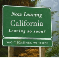 Soon..., California, and Record: Now Leaving  California  Leaving so soon  WAS IT SOMETHING WE TAXED? Workers Fleeing California at a Record Rate (2016)