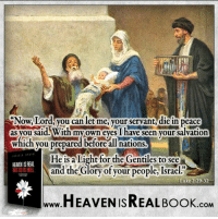 Heaven, Memes, and Israeli: Now.Lord, you can let me, your servant diein peace  as you said With my own eyes I have seen your salvation  which you prepared before all nations.  He is a Light for the Gentiles to see  HEANENISREAL  and the Glory of your people, Israe  Luke 2:29-32  HEAVEN ISREAL Book  COM Are you waiting for Jesus? He is waiting for you to go to Him! http://www.tlig.org/en/messages/1149/
