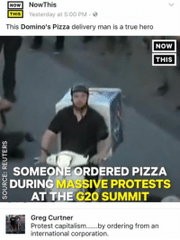Memes, Pizza, and True: NoW NowThis  THIS Yesterday at 5:00 PM  This Domino's Pizza delivery man is a true hero  NOW  THIS  SOMEONE ORDERED PIZZA  DURING MASSIVE PROTESTS  AT THE G20 SUMMIT  Greg Curtner  international corporation. (GC)