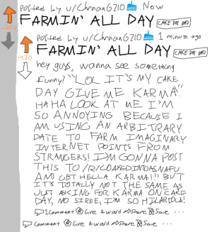 FARMIN' ALL DAY: Now  POCled Ly u/Chnan6210  FARMIN ALL DAY  CAKE PAY BD  205K  POSted Ly u/Chrnan6210  1minu te ag0  FARMIN ALL DAY  CAKE PAY BAD  420  hey gu wanna see sometiing  Lunny OLITS MY CAKE  DAY GLVE ME KARMA  HA HA LOOK AT ME I'M  So ANNOYI NG BECAUSE I  AM USING AN ARBETRARY  DATE TO ARM MAGINARY  IN TERVET POINTSFROM  STRANGERS! PM GON NA POST  THIS TO R/COAYEDINTOAS VAPŲ  AM OET HELLA KARMAI!BUT  IT TOTALLY NO T THE SAME AS  JUT ASIKIMG FOR KARMA ON CAKE  DAY, NO SIREE, M SO HTLAREOCS!  1CommentGive A-ward AShare Save  Give A-wasd AShareSave  Comment FARMIN' ALL DAY