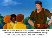 """""""Now remember, kids, what is bullying?"""" """"UN-AMERICAN!""""  """"And what do real Americans do when we see a bully?""""  """"WATERBOARD THEM!"""" """"And now you know!"""" """"And knowing is half the battle!"""""""