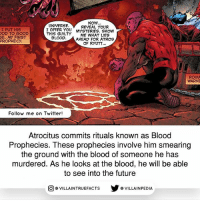 Future, Memes, and Twitter: NOw.  REVEAL YOUR  I PUT HIS  OD TO GOOD  SE. MY FIRST  PROPHECY.  UNIVERSE.  I OFFER YOU YSTERIES. SHOW  THIS GUILTY ME WHAT LIES  BLOOD.  AHEAD FOR ATROS  OF RYUTT  ROIXA  WARNE  Follow me on Twitter!  Atrocitus commits rituals known as Blood  Prophecies. These prophecies involve him smearing  the ground with the blood of someone he has  murdered. As he looks at the blood, he will be able  to see into the future  O VILLAINTRUE  @VILLA INTRU EFACTS  @VILLAINPE DIA Source: Red Lantern 0 (2012) dccomics like geek comics redlanterns