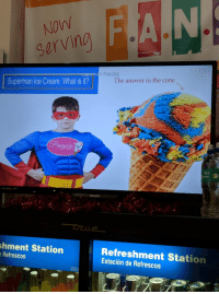 """Reddit, Saw, and Superman: NOW  serving  perman final.jpg  The answer in the cone  Superman Ice Cream: What is it?  ni  S7  PHILIPS  shment Station  Refrescos  Refreshment Station  Estación de Refrescos <p>[<a href=""""https://www.reddit.com/r/surrealmemes/comments/7e4gr8/saw_this_at_the_mall_looks_like_a_surreal_m%C3%A8me%C3%A9/"""">Src</a>] The answer is in the cone</p>"""