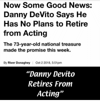 "Memes, News, and Good: Now Some Good News:  Danny DeVito Says He  Has No Plans to Retire  from Acting  The 73-year-old national treasure  made the promise this week.  By River Donaghey  Oct 2 2018, 5:51pm  ""Danny Devito  Retires From  Acting"""