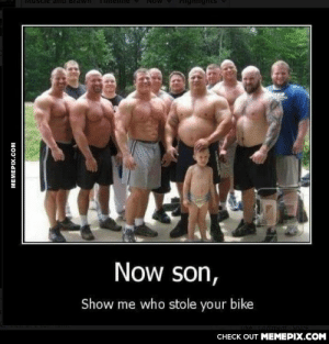 Old but goldomg-humor.tumblr.com: Now son,  Show me who stole your bike  CHECK OUT MEMEPIX.COM  MEMEPIX.COM Old but goldomg-humor.tumblr.com