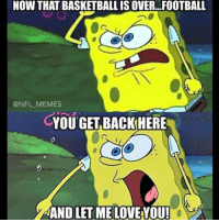 NOW THAT BASKETBALL IS OVER FOOTBALL  @NFL MEMES  CYOU GET BACK HERE  AAND LET ME LOVEYOU!