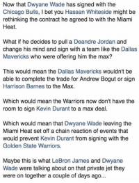OMFG... 🤔😱  Via - DopeShii_: Now that Dwyane Wade has signed with the  Chicago Bulls, I bet you Hassan Whiteside might be  rethinking the contract he agreed to with the Miami  Heat.  What if he decides to pull a Deandre Jordan and  change his mind and sign with a team like the Dallas  Mavericks who were offering him the max?  This would mean the Dallas Mavericks wouldn't be  able to complete the trade for Andrew Bogut or sign  Harrison Barnes to the Max  Which would mean the Warriors now don't have the  room to sign Kevin Durant to a max deal.  Which would mean that Dwyane Wade leaving the  Miami Heat set off a chain reaction of events that  would prevent Kevin Durant from signing with the  Golden State Warriors.  Maybe this is what LeBron James and Dwyane  Wade were talking about on that private jet they  were on together a couple of days ago... OMFG... 🤔😱  Via - DopeShii_