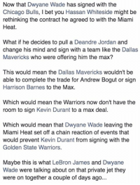 😟the conspiracy begins: Now that Dwyane Wade has signed with the  Chicago Bulls, l bet you Hassan Whiteside might be  rethinking the contract he agreed to with the Miami  Heat.  What if he decides to pull a Deandre Jordan and  change his mind and sign with a team like the Dallas  Mavericks who were offering him the max?  This would mean the  Dallas Mavericks wouldn't be  able to complete the trade for Andrew Bogut or sign  Harrison Barnes to the Max.  Which would mean the Warriors now don't have the  room to sign Kevin Durant to a max deal  Which would mean that Dwyane Wade leaving the  Miami Heat set off a chain reaction of events that  would prevent Kevin Durant from signing with the  Golden State Warriors.  Maybe this is what LeBron James and Dwyane  Wade were talking about on that private jet they  were on together a couple of days ago. 😟the conspiracy begins
