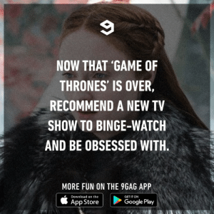 9gag, Dank, and Game of Thrones: NOW THAT 'GAME OF  THRONES' IS OVER  RECOMMEND A NEW TV  SHOW TO BINGE-WATCH  AND BE OBSESSED WITH  MORE FUN ON THE 9GAG APP  AppStore | D  Download on the  GET IT ON  ^pp storeCooe pi  Google Play Barry and Chernobyl.