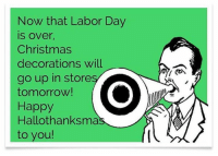 Yaye.  -_-: Now that Labor Day  IS Over,  Christmas  decorations will  go up in store  tomorrow!  Happy  Hallothanksma  to you! Yaye.  -_-