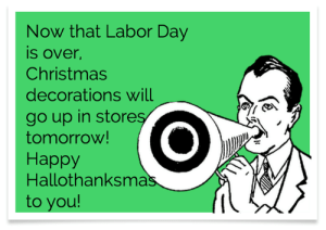 labor: Now that Labor Day  is over,  Christmas  decorations will  go up in stores  tomorrow!  Наррy  Hallothanksmas  to you!