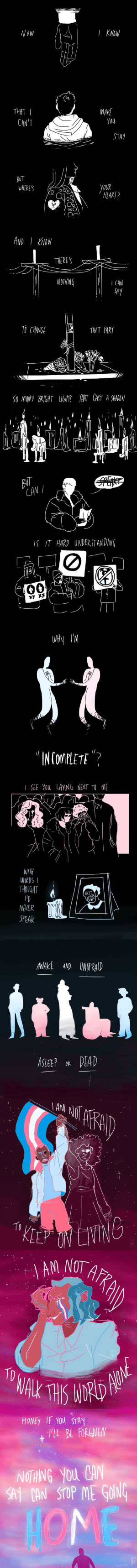 "hee-blee-art: (please click for better quality)  a comic for tdor featuring lyrics from ""famous last words"" by mcr. that song hits different today. this trans day of remembrance, remember not only those we have lost, but our trans brothers, sisters and siblings that are here with us, struggling along side us. we are each other's family; we are each other's home. honor the dead. fight for the living. stay safe. : Now  THAT  MAKE  you  CAN'T  STAY  BOT  WHERE'S  Уoue  НАART?  AND I KNOW  THERES  NOTHING  I CAN  SAY   TO CHANGE  THAT PART  S0 MANY BRIGHT LIGHTSTHAT CAST A SHADOW  BUT  CAN I  SPENE  IS IT HARD UNDERSTAN DING  -   INCOMPLETE ""?  