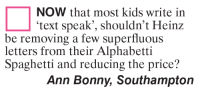 southampton: NOW that most kids write in  text speak', shouldn't Heinz  be removing a few superfluous  letters from their Alphabetti  Spaghetti and reducing the price?  Ann Bonny, Southampton