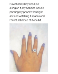 Flashlight, Girl Memes, and Boyfriend: Now that my boyfriend put  a ring on it, my hobbies include  pointing my phone's flashlight  at it and watching it sparkle and  I'm not ashamed of it one bit @moonroadjewelry rings are on sale now!❤️💍 50% off @moonroadjewelry @moonroadjewelry