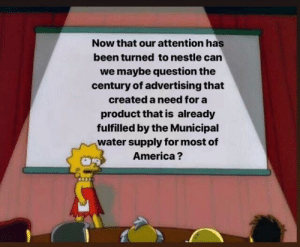 America, Water, and Dank Memes: Now that our attention has  been turned to nestle can  we maybe question the  century of advertising that  created a need for a  product that is already  fulfilled by the Municipal  water supply for most of  America? Hip-pity hop-pity imma commie