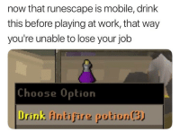 Work, Mobile, and RuneScape: now that runescape is mobile, drink  this before playing at work, that way  you're unable to lose your job  Choose 0ption  Drink fIntifire putiunS)