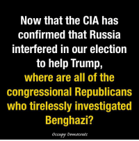 Now that the CIA has  confirmed that Russia  Interfered in our election  to help Trump,  Where are all of the  congressional Republicans  who tirelessly investigated  Benghazi?  occupy Democrats EXCELLENT question!  Image by Occupy Democrats, LIKE our page for more!