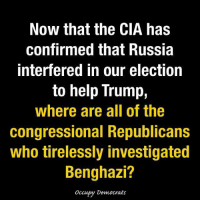 Memes, Hypocrite, and Russia: Now that the CIA has  confirmed that Russia  Interfered in our election  to help Trump,  where are all of the  congressional Republicans  Who tirelessly investigated  Benghazi?  occupy Democrats Where are all those Benghazi Republican hypocrites?!?