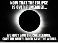 Memes, Cheerleader, and Eclipse: NOW THAT THE ECLIPSE  IS OVER, REMEMBER..  WE MUST SAVE THE CHEERLEADER  SAVE THE CHEERLEADER, SAVE THE WORLD.  imgflip.com
