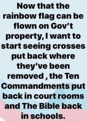 Bible, Rainbow, and The Bible: Now that the  rainbow flag can be  flown on Gov't  property, I want to  start seeing crosses  put back where  they've been  removed, the Ten  Commandments put  back in court rooms  and The Bible back  in schools. I don't even know where to start with this.