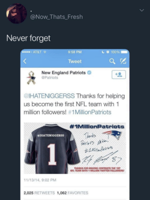 Anaconda, England, and Fresh: @Now_Thats_Fresh  Never forget  o AT&T  9:58 PM  c 100%  Tweet  New England Patriots  @Patriots  @IHATENIGGERSS Thanks for helping  us become the first NFL team with 1  million followers! #1 MillionPatriots  #IMillionPatriats  Thinks  @IHATENIGGERSS  THANKS FOR MAKING PATRIOTS THE 1ST  NFL TEAM WITH 1 MILLION TWITTER FOLLOWERS  11/13/14, 9:02 PM  2,025 RETWEETS 1,062 FAVORITES This is why no one likes the Patriots