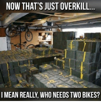 Memes, Tbh, and Mean: NOW THAT'S JUST OVERKILL  I MEAN REALL, WHO NEEDS TWO BIKES? It's just taking up room tbh..