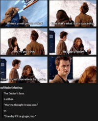"""Ferrari, Memes, and Cool: Now that's what I call a spaceship  Blimey a real proper rocket  You've got a box,  he's got a ferrari!  Come on, let's see where he's going  sofilledwithfeeling:  The Doctor's face.  is either.  """"Martha thought it was cool  or  """"One day Pll be ginger, too."""" HAHA"""