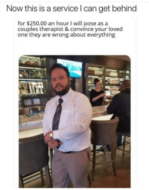 He's hired! by val_the_impaler MORE MEMES: Now this is a service l can get behind  for $250.00 an hour I will pose as a  couples therapist & convince your loved  one they are wrong about everything He's hired! by val_the_impaler MORE MEMES