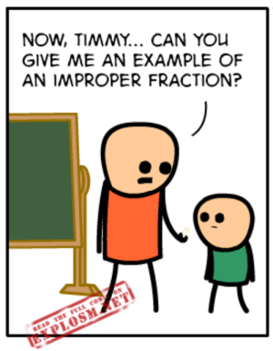 Dank, Http, and Okay: NOW, TIMMY... CAN YOU  GIVE ME AN EXAMPLE OF  AN IMPROPER FRACTION?  BEAD TRE FELL co N  EPLOSME Okay, but you're not going to like it.  Read the full comic at: http://explosm.net/comics/4586/