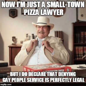Small Town Pizza Lawyer Meme Generator - Imgflip: NOW TNJUSTA SMALL-TOWIN  PIZZALAWYER  BUTIDODECLARETHAT DENVING  GAY PEOPLE SERVICE IS PERFECTLY LEGAL  imgfip.com Small Town Pizza Lawyer Meme Generator - Imgflip