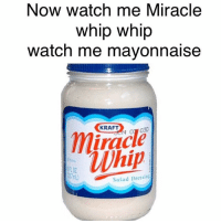 Now watch me Miracle  whip whip  watch me mayonnaise  KRAFT  iracle  whip  Salad Dressing I'd like to apologize for making this in advance but every time I hear this song I rap these words to myself.