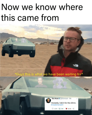 When you make two dead memes into one: Now we know where  this came from  *Guys this is what we have been waiting for*  Elon Musk O @elonmusk · 18h  Honestly, I did it for the aliens.  #madeinarea51  3,299 13 20K  83.8K When you make two dead memes into one
