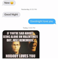 Yesterday, Dads, and Goodnight: Now  Yesterday 9:33 PM  Good Night  Goodnight love you  Today 3:05 PM  IF YOURESAD ABOUT  BEING ALONE ON VALENTINES  DAY, JUSTREMEMBERS  NOBODY LOVES YOU Not helpful, Dad
