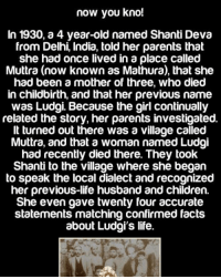 Memes, The Village, and 🤖: now you kno!  In 1930, a 4 year-old named Shanti Deva  from Delhi, India, told her parents that  she had once lived in a place called  Muttra (now known as Mathura), that she  had been a mother of three, who died  in childbirth, and that her previous name  was Ludgi Because the girl continually  related the story, her parents investigated.  It turned out there was a village called  Muttra, and that a womannamed Ludgi  had recently died there. They took  Shanti to the village where she began  to speak the local dialect and recognized  her previous-life husband and children  She even gave twenty four accurate  statements matching confirmed facts  about Ludgi's life. Creepy 😳😱 * Follow my other pages: @questifying 📽 @zef.edit 🌊
